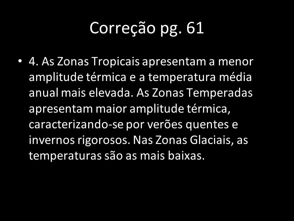 Correção pg. 61 4. As Zonas Tropicais apresentam a menor amplitude térmica e a temperatura média anual mais elevada. As Zonas Temperadas apresentam ma