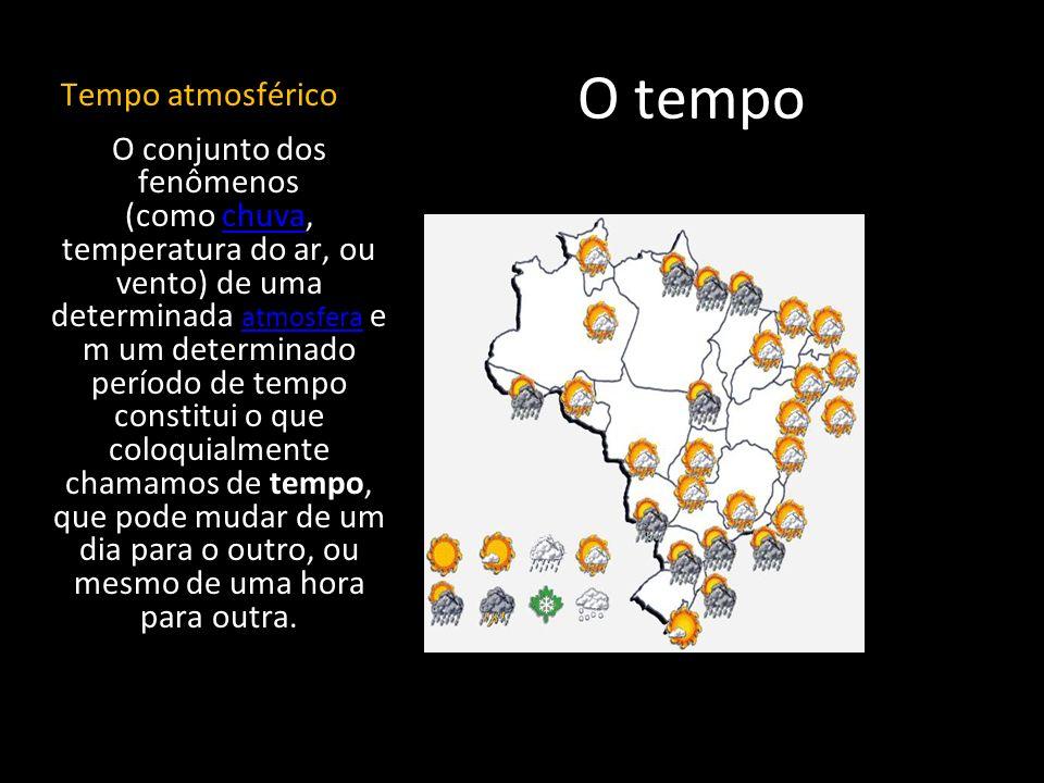 O tempo Tempo atmosférico O conjunto dos fenômenos (como chuva, temperatura do ar, ou vento) de uma determinada atmosfera e m um determinado período d