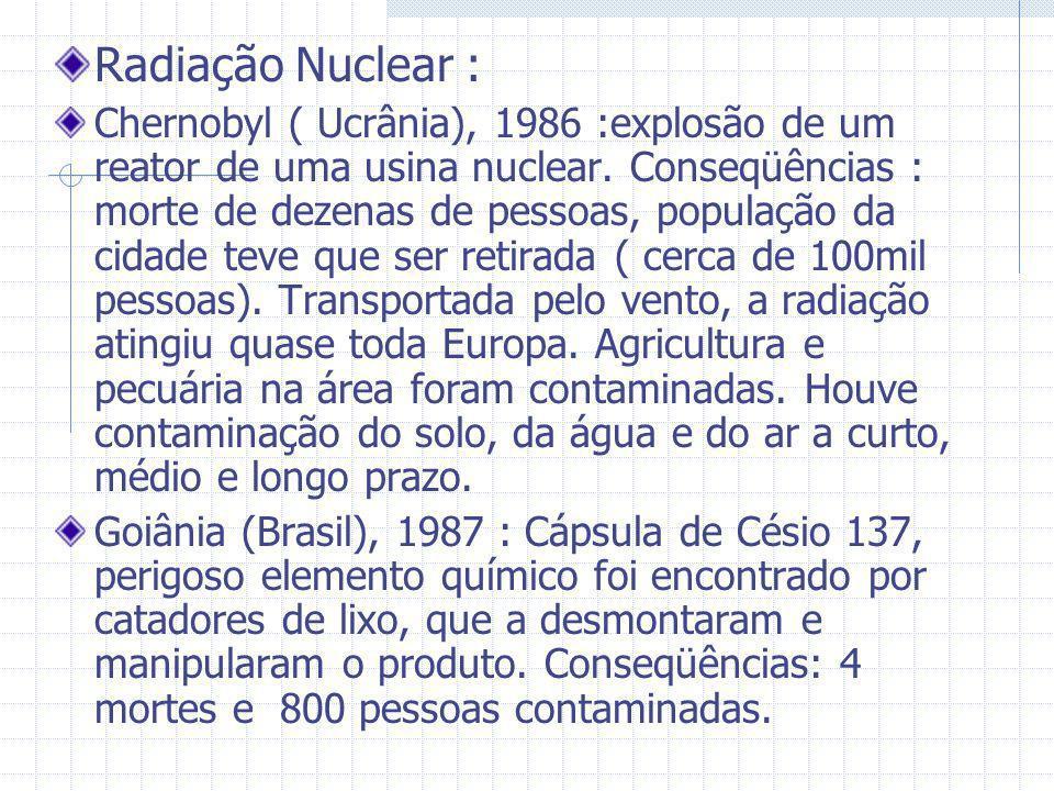 Radiação Nuclear : Chernobyl ( Ucrânia), 1986 :explosão de um reator de uma usina nuclear. Conseqüências : morte de dezenas de pessoas, população da c