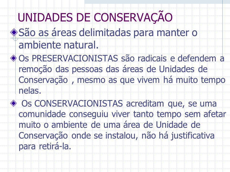UNIDADES DE CONSERVAÇÃO São as áreas delimitadas para manter o ambiente natural. Os PRESERVACIONISTAS são radicais e defendem a remoção das pessoas da