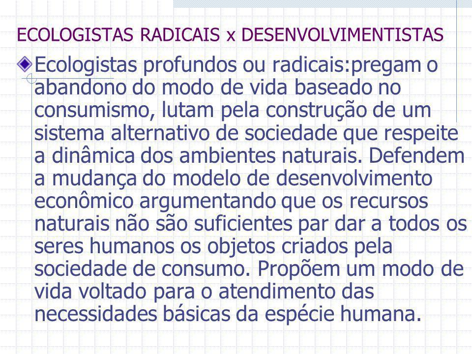 ECOLOGISTAS RADICAIS x DESENVOLVIMENTISTAS Ecologistas profundos ou radicais:pregam o abandono do modo de vida baseado no consumismo, lutam pela const