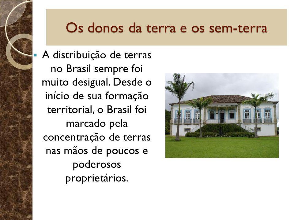 Os donos da terra e os sem-terra A distribuição de terras no Brasil sempre foi muito desigual. Desde o início de sua formação territorial, o Brasil fo