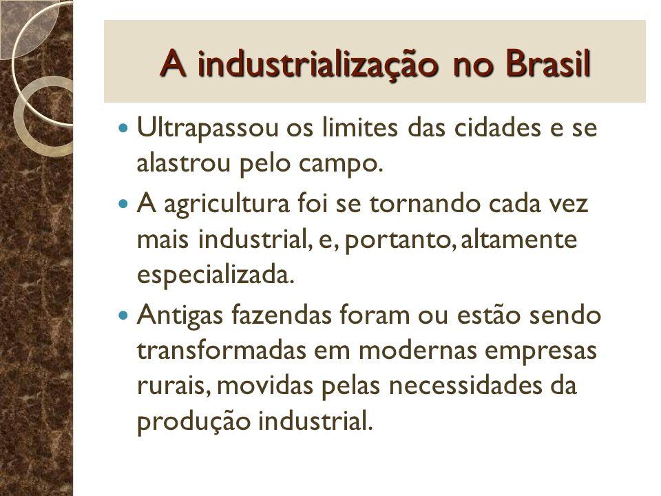A industrialização no Brasil Ultrapassou os limites das cidades e se alastrou pelo campo. A agricultura foi se tornando cada vez mais industrial, e, p
