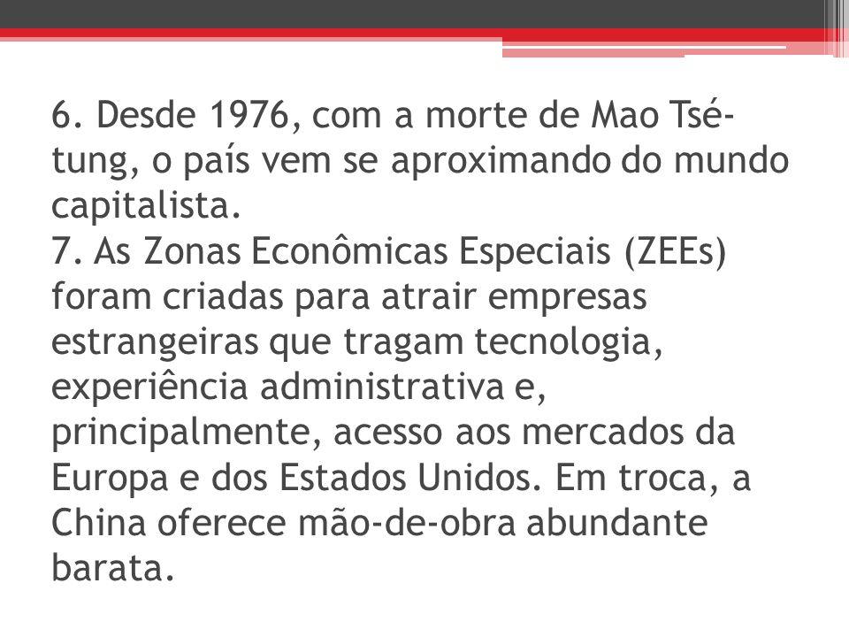 6. Desde 1976, com a morte de Mao Tsé- tung, o país vem se aproximando do mundo capitalista. 7. As Zonas Econômicas Especiais (ZEEs) foram criadas par
