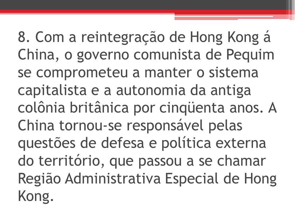 8. Com a reintegração de Hong Kong á China, o governo comunista de Pequim se comprometeu a manter o sistema capitalista e a autonomia da antiga colôni