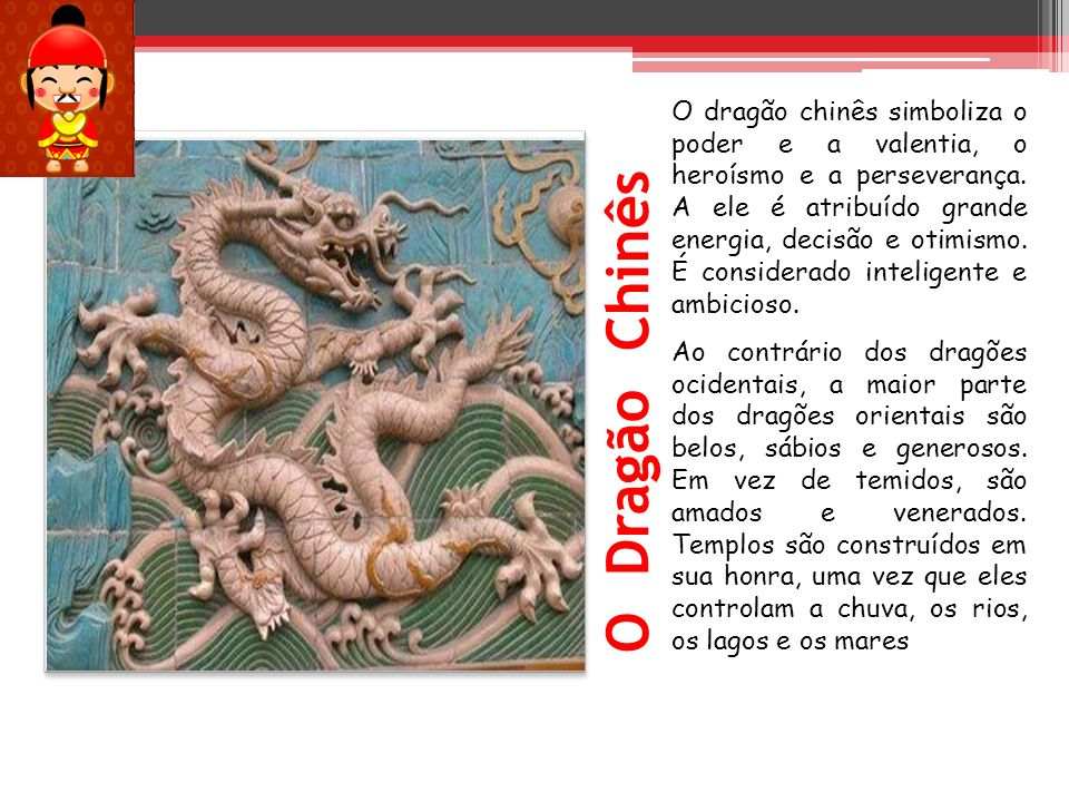 O dragão chinês simboliza o poder e a valentia, o heroísmo e a perseverança. A ele é atribuído grande energia, decisão e otimismo. É considerado intel