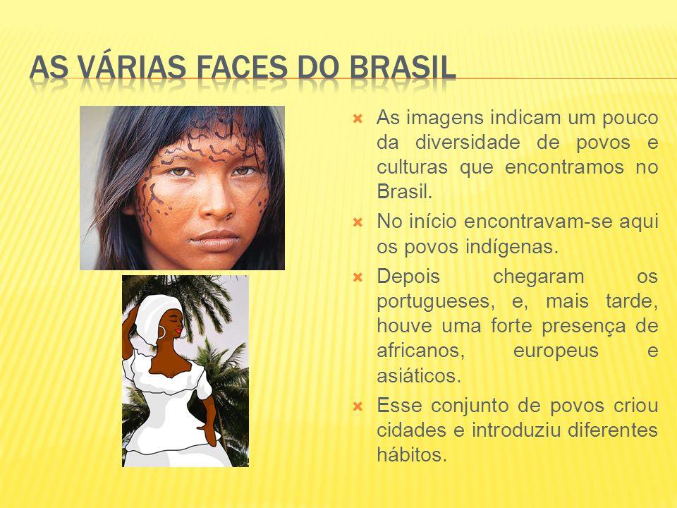 As imagens indicam um pouco da diversidade de povos e culturas que encontramos no Brasil. No início encontravam-se aqui os povos indígenas. Depois che