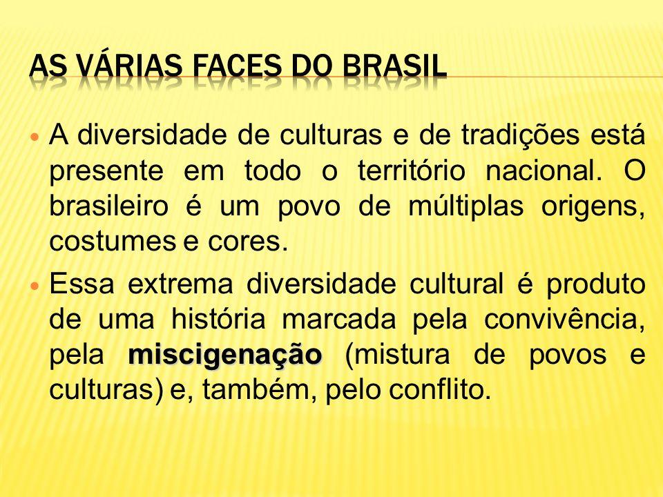 A diversidade de culturas e de tradições está presente em todo o território nacional. O brasileiro é um povo de múltiplas origens, costumes e cores. m