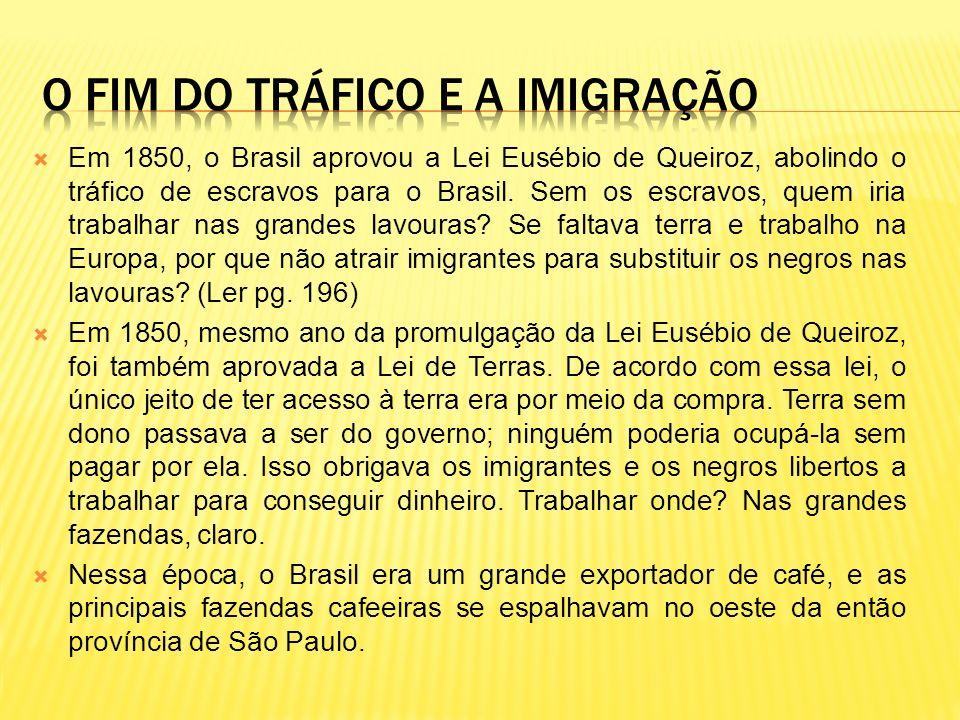 Em 1850, o Brasil aprovou a Lei Eusébio de Queiroz, abolindo o tráfico de escravos para o Brasil. Sem os escravos, quem iria trabalhar nas grandes lav