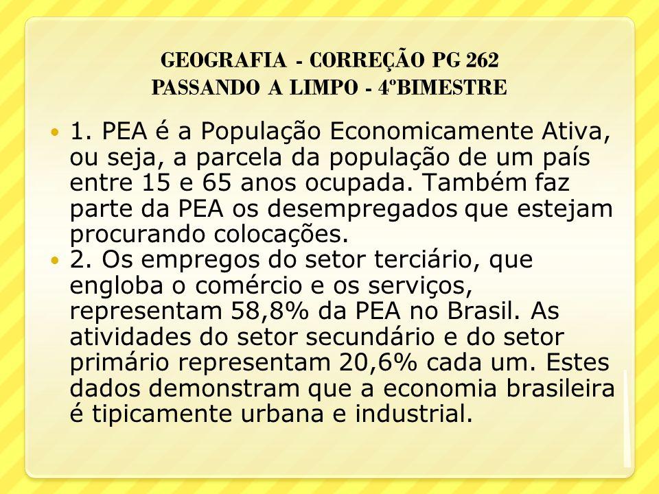 GEOGRAFIA - CORREÇÃO PG 262 PASSANDO A LIMPO - 4ºBIMESTRE 1. PEA é a População Economicamente Ativa, ou seja, a parcela da população de um país entre