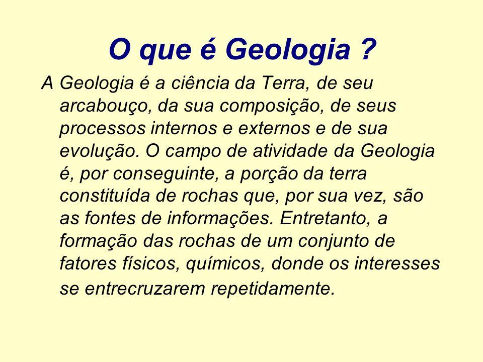 O que é Geologia ? A Geologia é a ciência da Terra, de seu arcabouço, da sua composição, de seus processos internos e externos e de sua evolução. O ca