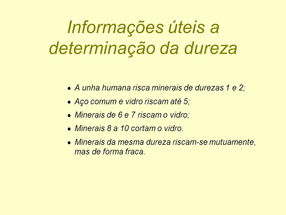 Informações úteis a determinação da dureza A unha humana risca minerais de durezas 1 e 2; Aço comum e vidro riscam até 5; Minerais de 6 e 7 riscam o v