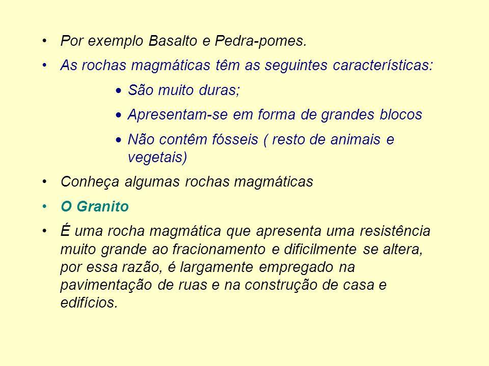 Por exemplo Basalto e Pedra-pomes. As rochas magmáticas têm as seguintes características: São muito duras; Apresentam-se em forma de grandes blocos Nã