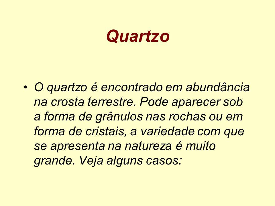 Quartzo O quartzo é encontrado em abundância na crosta terrestre. Pode aparecer sob a forma de grânulos nas rochas ou em forma de cristais, a variedad