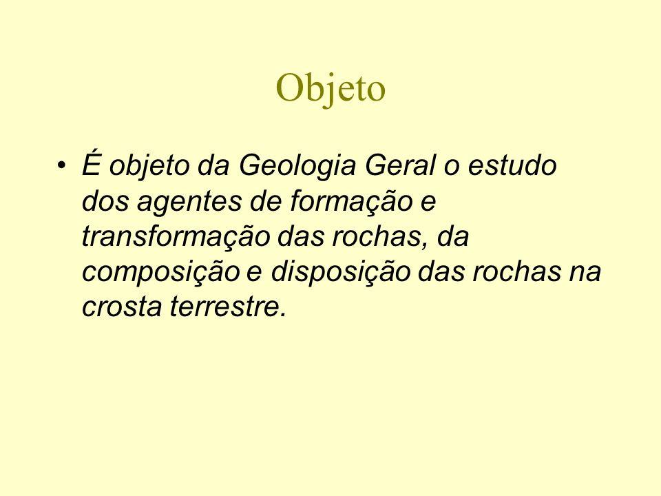 Objeto É objeto da Geologia Geral o estudo dos agentes de formação e transformação das rochas, da composição e disposição das rochas na crosta terrest