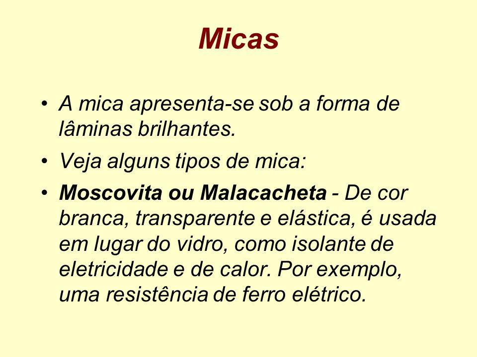 Micas A mica apresenta-se sob a forma de lâminas brilhantes. Veja alguns tipos de mica: Moscovita ou Malacacheta - De cor branca, transparente e elást