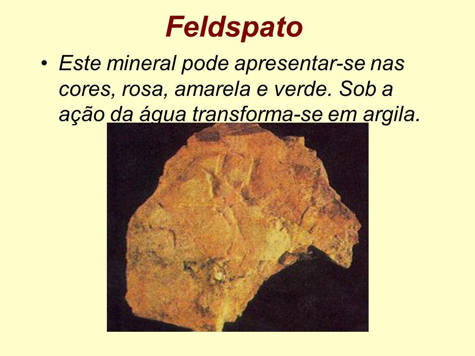 Feldspato Este mineral pode apresentar-se nas cores, rosa, amarela e verde. Sob a ação da água transforma-se em argila.