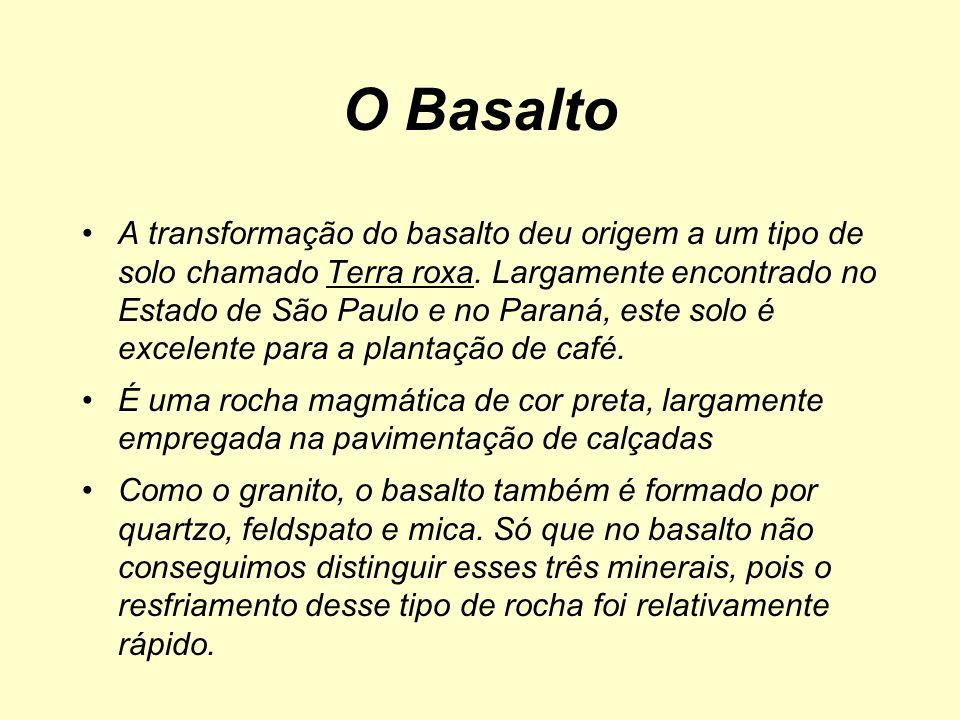 O Basalto A transformação do basalto deu origem a um tipo de solo chamado Terra roxa. Largamente encontrado no Estado de São Paulo e no Paraná, este s
