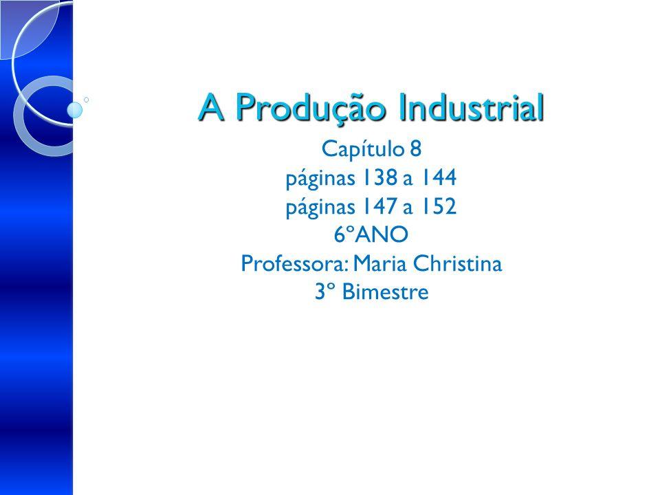 A Produção Industrial Capítulo 8 páginas 138 a 144 páginas 147 a 152 6ºANO Professora: Maria Christina 3º Bimestre