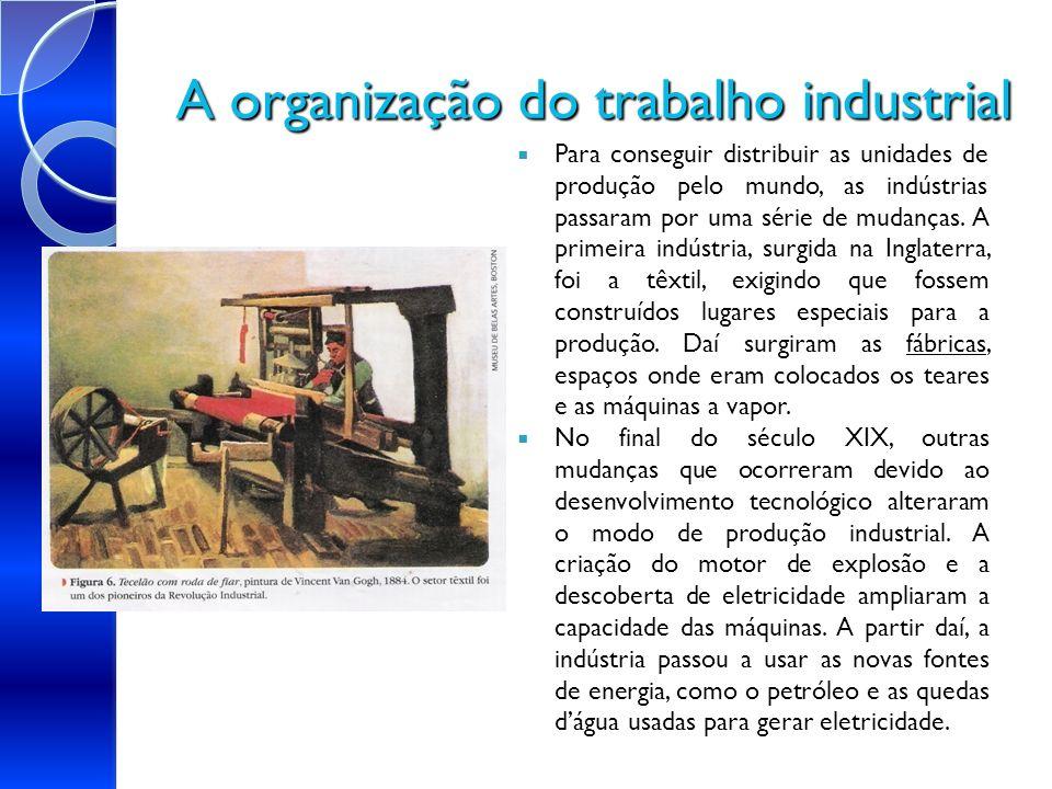 A organização do trabalho industrial fábricas Para conseguir distribuir as unidades de produção pelo mundo, as indústrias passaram por uma série de mu
