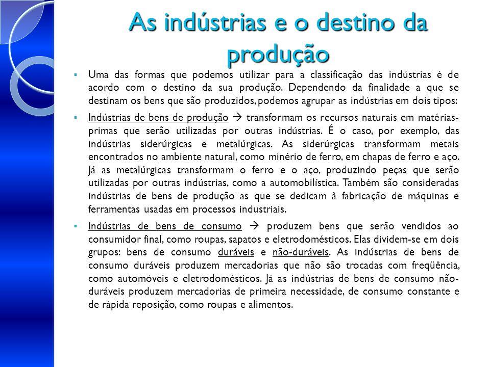 As indústrias e o destino da produção Uma das formas que podemos utilizar para a classificação das indústrias é de acordo com o destino da sua produçã