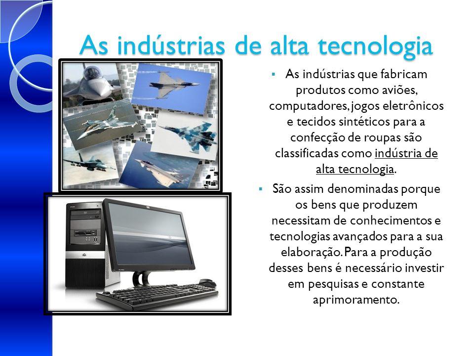As indústrias de alta tecnologia indústria de alta tecnologia As indústrias que fabricam produtos como aviões, computadores, jogos eletrônicos e tecid
