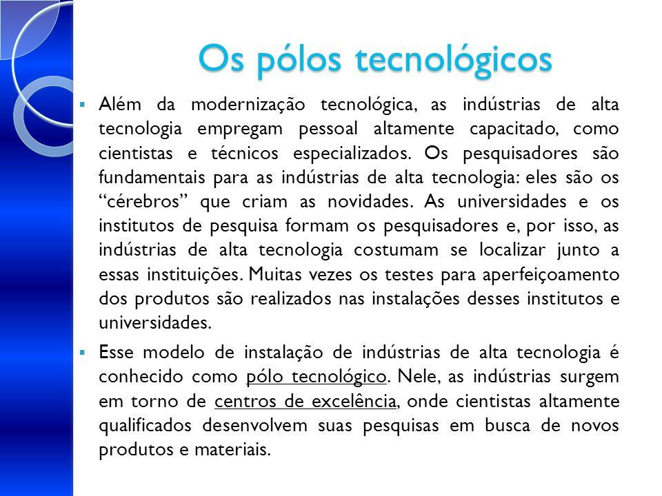 Os pólos tecnológicos Além da modernização tecnológica, as indústrias de alta tecnologia empregam pessoal altamente capacitado, como cientistas e técn