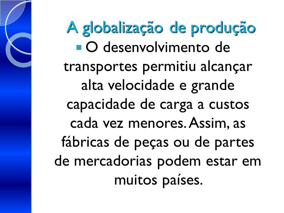 A globalização de produção O desenvolvimento de transportes permitiu alcançar alta velocidade e grande capacidade de carga a custos cada vez menores.