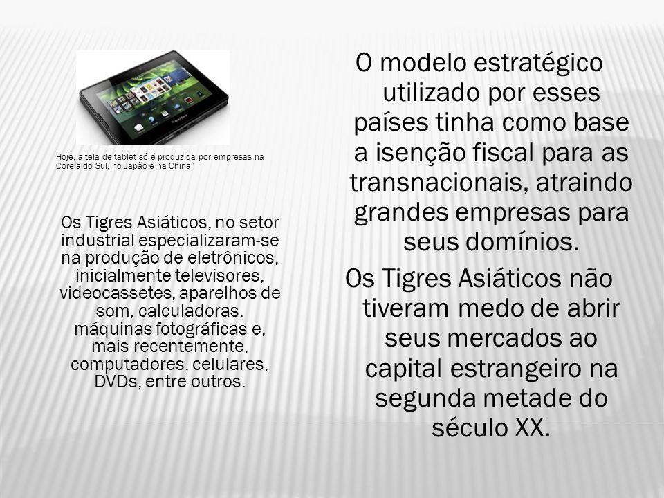 Hoje, a tela de tablet só é produzida por empresas na Coreia do Sul, no Japão e na China Os Tigres Asiáticos, no setor industrial especializaram-se na