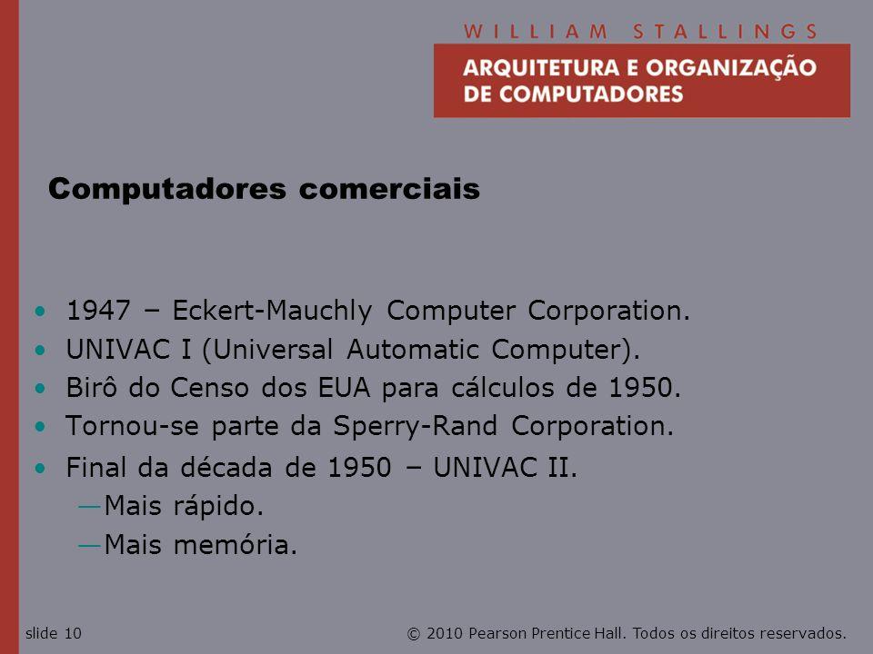 © 2010 Pearson Prentice Hall. Todos os direitos reservados.slide 10 Computadores comerciais 1947 – Eckert-Mauchly Computer Corporation. UNIVAC I (Univ