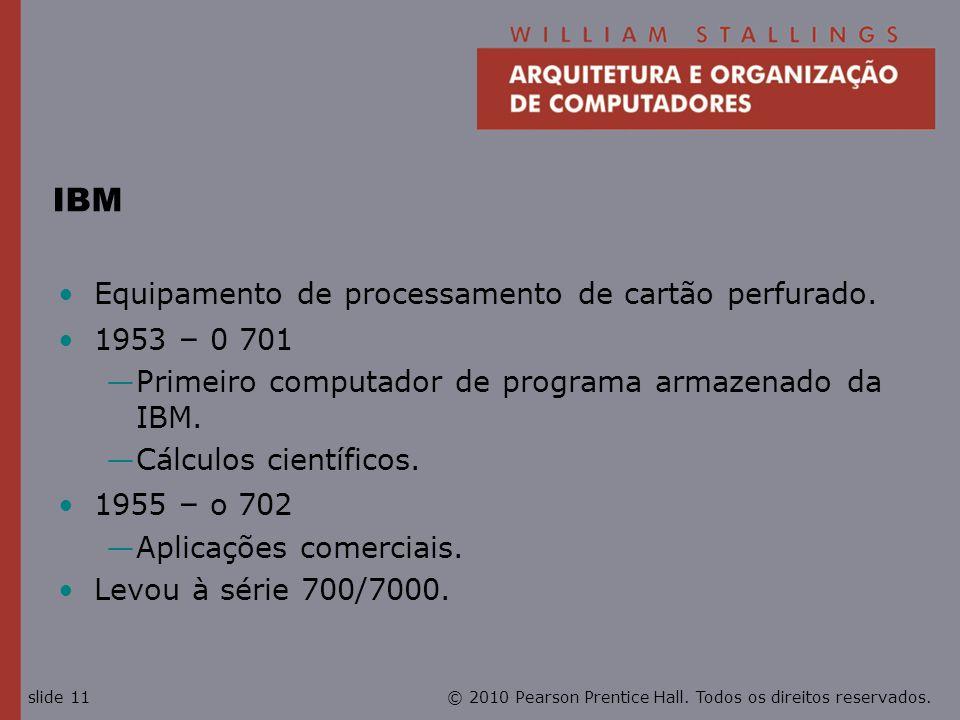 © 2010 Pearson Prentice Hall. Todos os direitos reservados.slide 11 IBM Equipamento de processamento de cartão perfurado. 1953 – 0 701 Primeiro comput