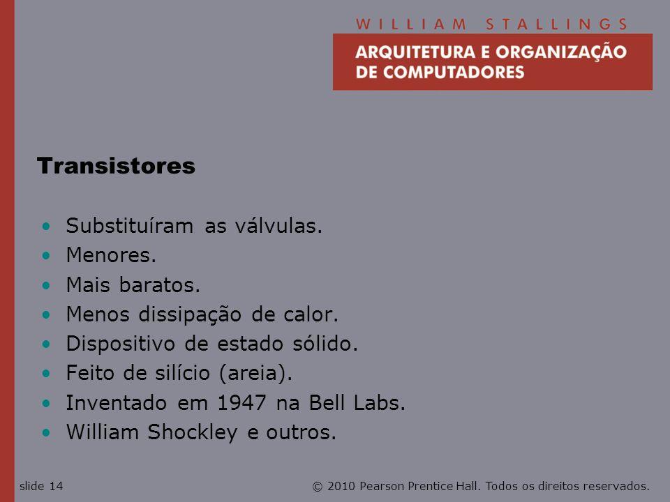 © 2010 Pearson Prentice Hall. Todos os direitos reservados.slide 14 Transistores Substituíram as válvulas. Menores. Mais baratos. Menos dissipação de