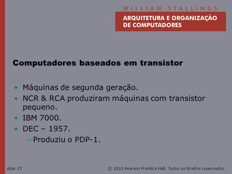 © 2010 Pearson Prentice Hall. Todos os direitos reservados.slide 15 Computadores baseados em transistor Máquinas de segunda geração. NCR & RCA produzi