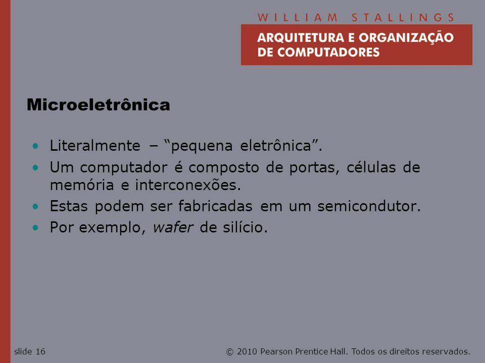 © 2010 Pearson Prentice Hall. Todos os direitos reservados.slide 16 Microeletrônica Literalmente – pequena eletrônica. Um computador é composto de por