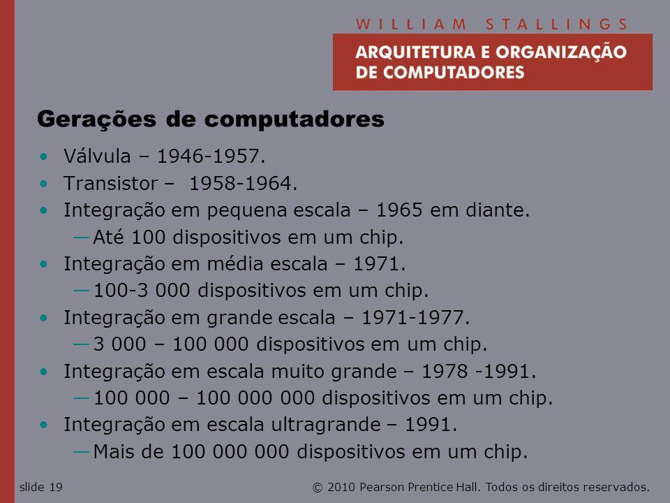 © 2010 Pearson Prentice Hall. Todos os direitos reservados.slide 19 Gerações de computadores Válvula – 1946-1957. Transistor – 1958-1964. Integração e