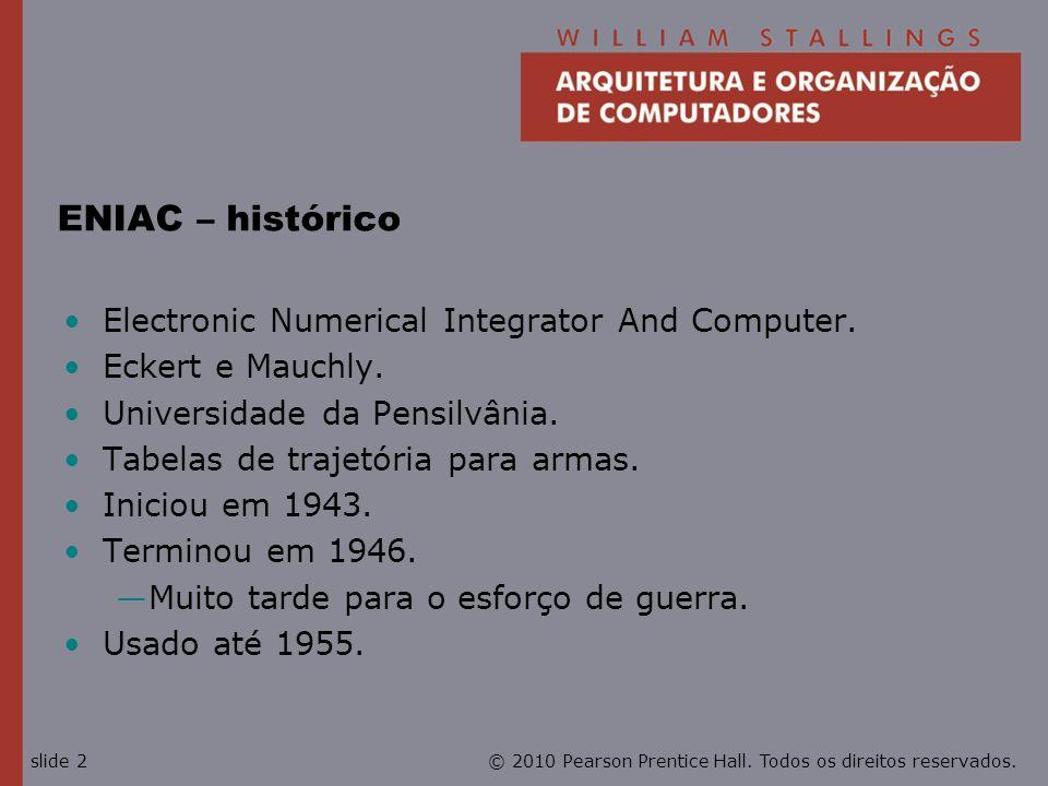 © 2010 Pearson Prentice Hall. Todos os direitos reservados.slide 2 ENIAC – histórico Electronic Numerical Integrator And Computer. Eckert e Mauchly. U