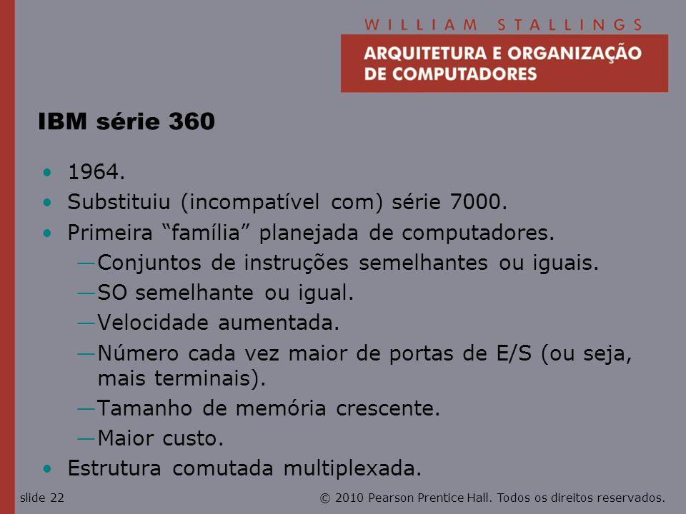 © 2010 Pearson Prentice Hall. Todos os direitos reservados.slide 22 IBM série 360 1964. Substituiu (incompatível com) série 7000. Primeira família pla