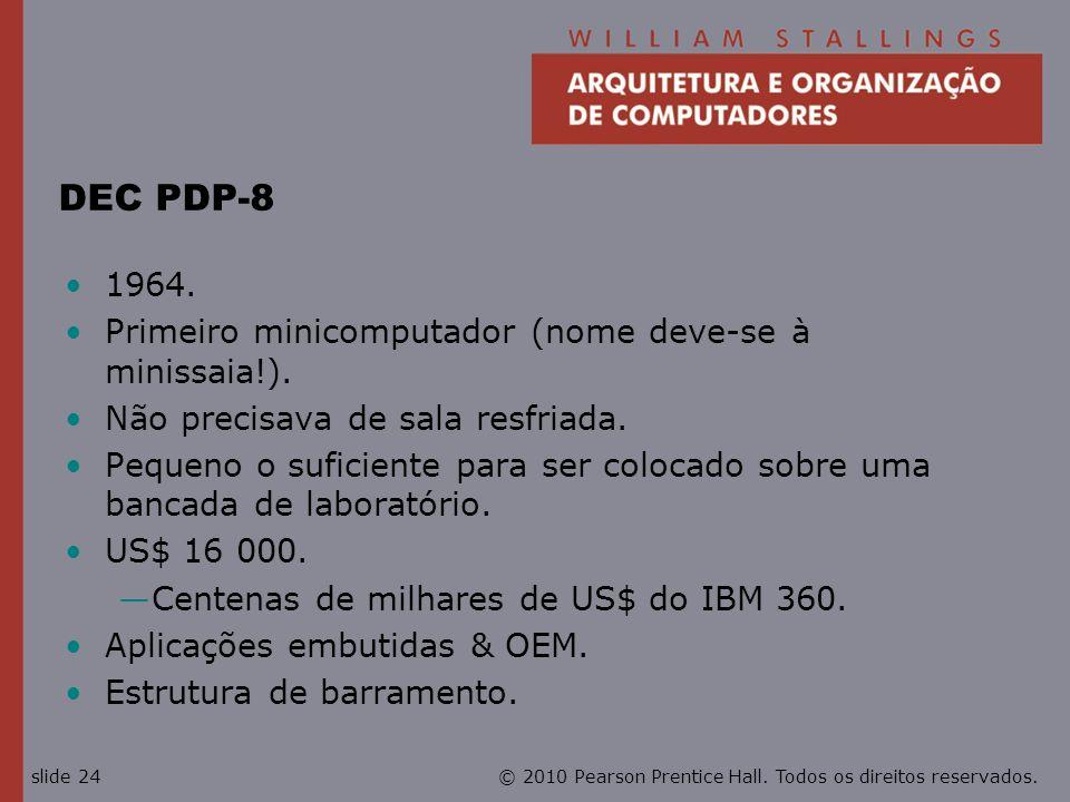 © 2010 Pearson Prentice Hall. Todos os direitos reservados.slide 24 DEC PDP-8 1964. Primeiro minicomputador (nome deve-se à minissaia!). Não precisava