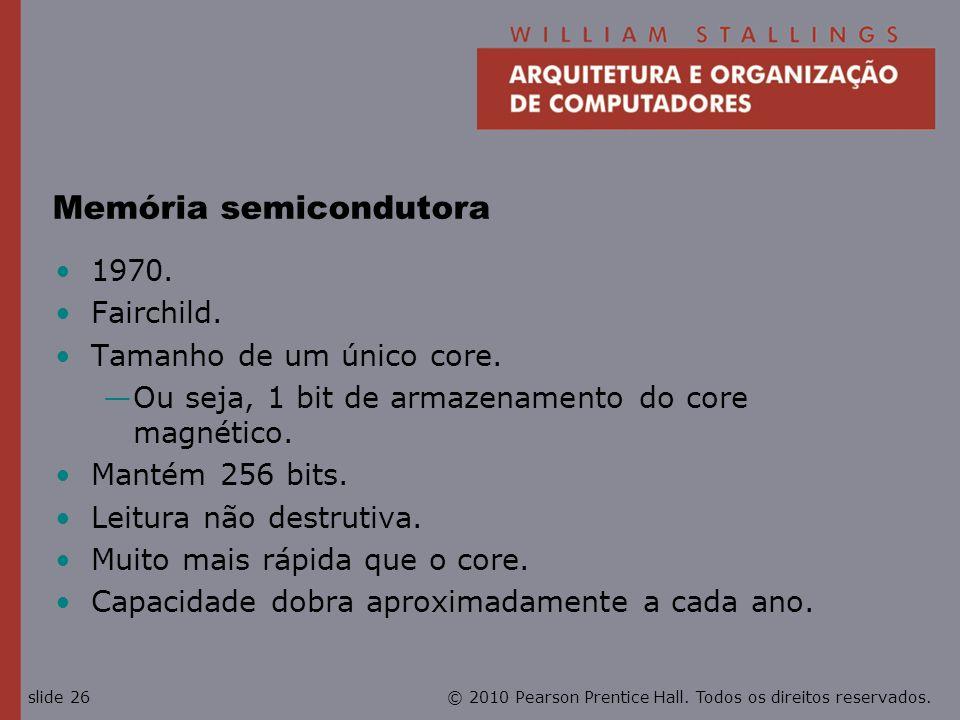 © 2010 Pearson Prentice Hall. Todos os direitos reservados.slide 26 Memória semicondutora 1970. Fairchild. Tamanho de um único core. Ou seja, 1 bit de