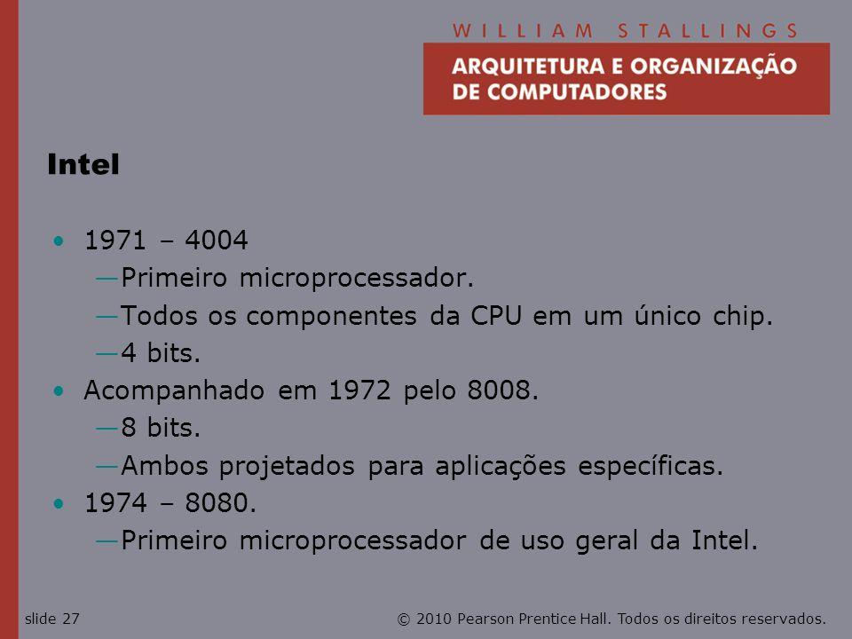 © 2010 Pearson Prentice Hall. Todos os direitos reservados.slide 27 Intel 1971 – 4004 Primeiro microprocessador. Todos os componentes da CPU em um úni