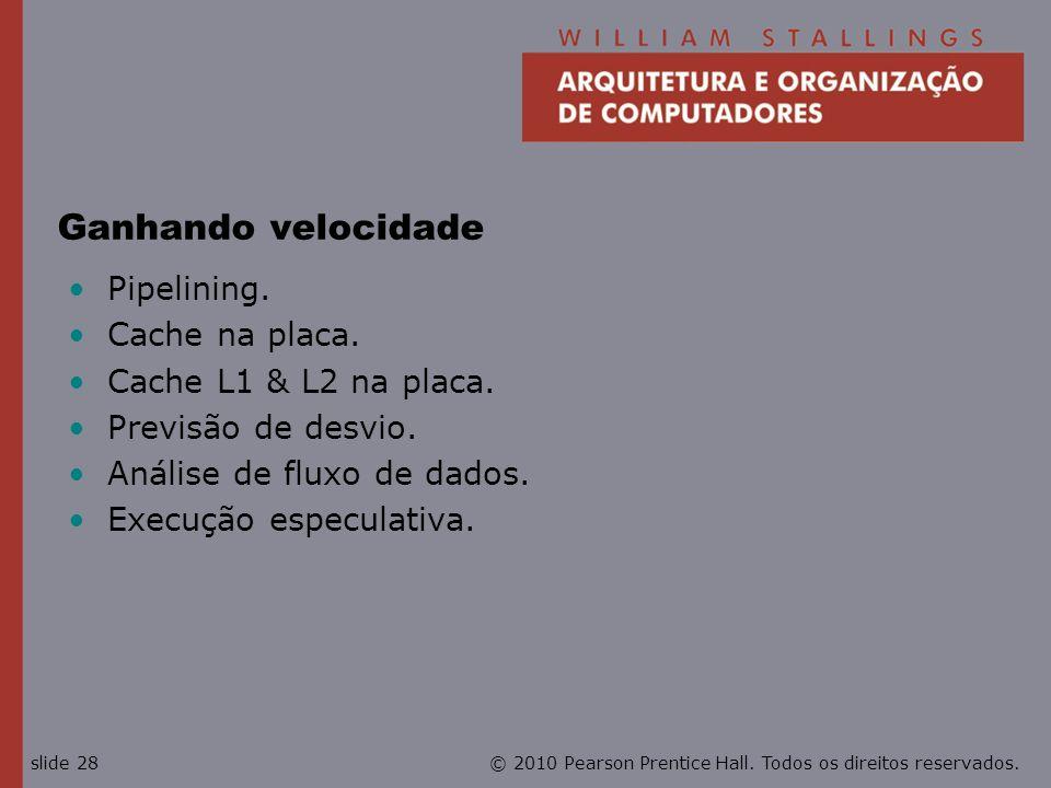 © 2010 Pearson Prentice Hall. Todos os direitos reservados.slide 28 Ganhando velocidade Pipelining. Cache na placa. Cache L1 & L2 na placa. Previsão d