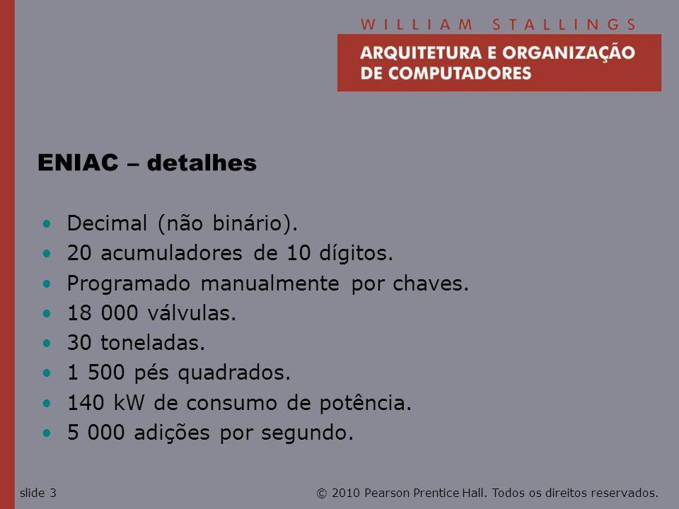 © 2010 Pearson Prentice Hall. Todos os direitos reservados.slide 3 ENIAC – detalhes Decimal (não binário). 20 acumuladores de 10 dígitos. Programado m