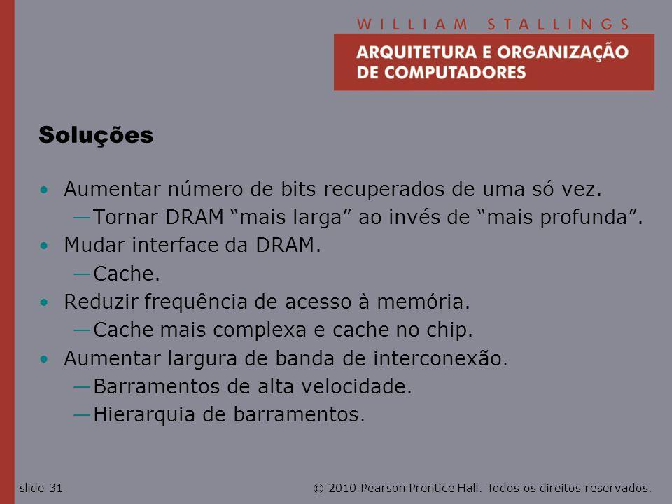 © 2010 Pearson Prentice Hall. Todos os direitos reservados.slide 31 Soluções Aumentar número de bits recuperados de uma só vez. Tornar DRAM mais larga