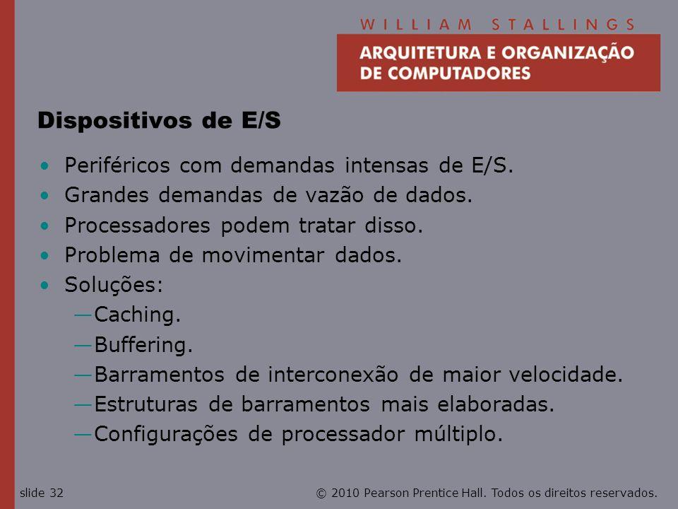 © 2010 Pearson Prentice Hall. Todos os direitos reservados.slide 32 Dispositivos de E/S Periféricos com demandas intensas de E/S. Grandes demandas de