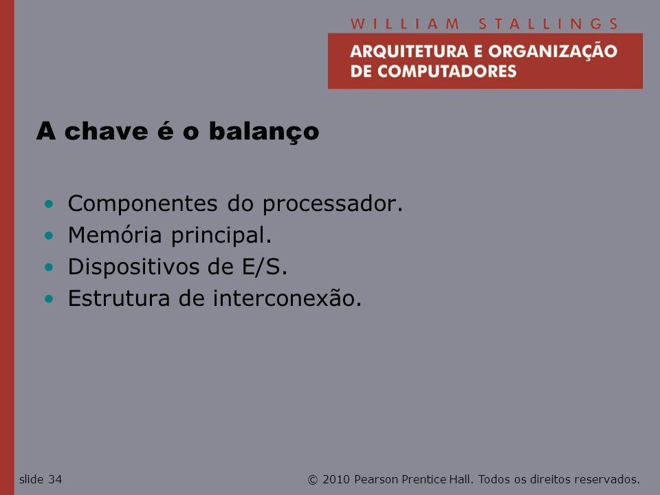 © 2010 Pearson Prentice Hall. Todos os direitos reservados.slide 34 A chave é o balanço Componentes do processador. Memória principal. Dispositivos de