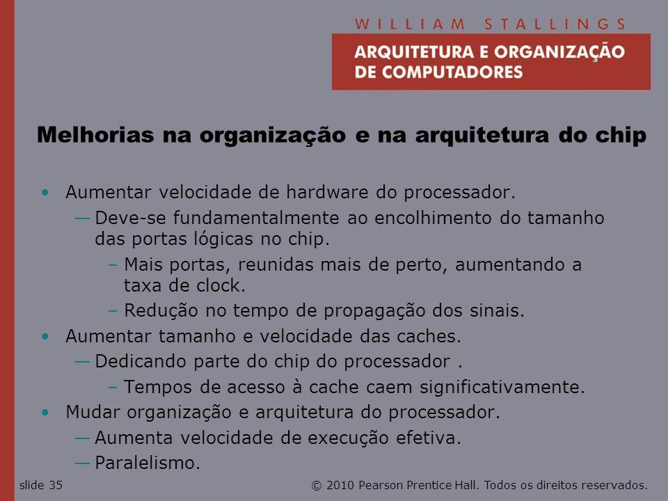© 2010 Pearson Prentice Hall. Todos os direitos reservados.slide 35 Melhorias na organização e na arquitetura do chip Aumentar velocidade de hardware