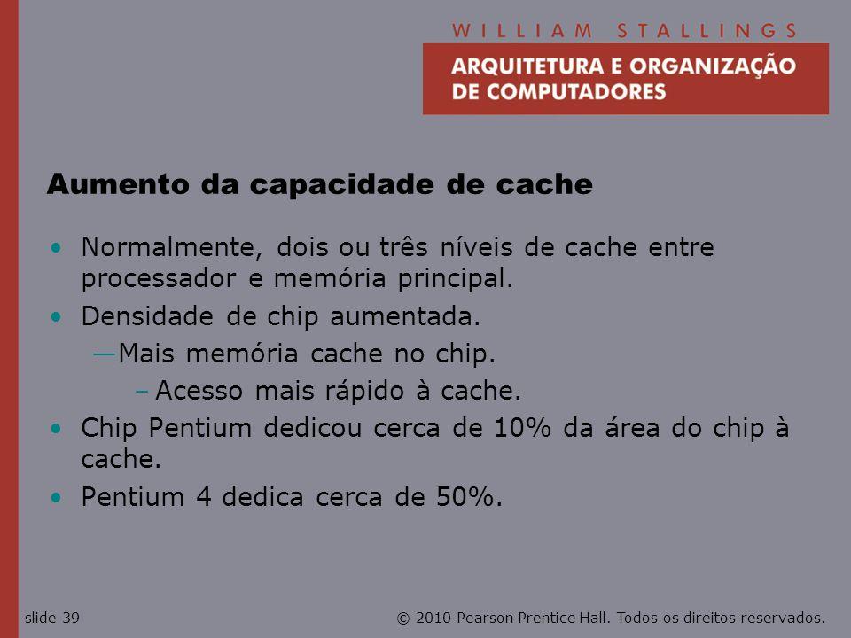 © 2010 Pearson Prentice Hall. Todos os direitos reservados.slide 39 Aumento da capacidade de cache Normalmente, dois ou três níveis de cache entre pro