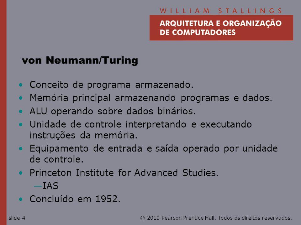© 2010 Pearson Prentice Hall. Todos os direitos reservados.slide 4 von Neumann/Turing Conceito de programa armazenado. Memória principal armazenando p