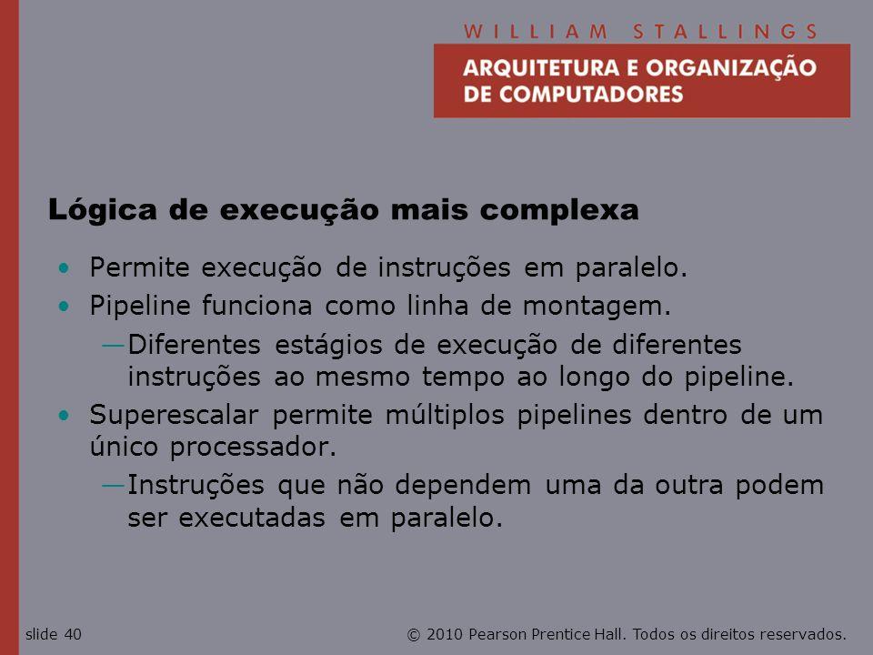 © 2010 Pearson Prentice Hall. Todos os direitos reservados.slide 40 Lógica de execução mais complexa Permite execução de instruções em paralelo. Pipel