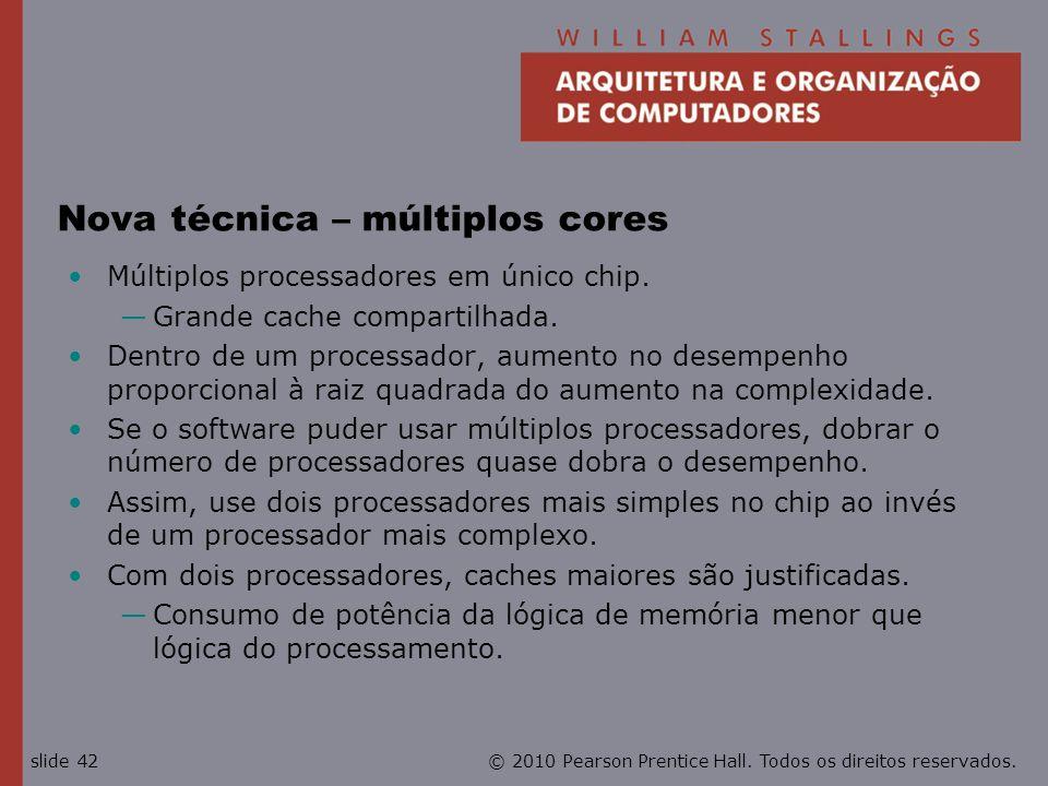 © 2010 Pearson Prentice Hall. Todos os direitos reservados.slide 42 Nova técnica – múltiplos cores Múltiplos processadores em único chip. Grande cache